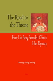 The Road to the Throne - How Liu Bang Founded Chinas Han Dynasty ebook by Hing Ming Hung