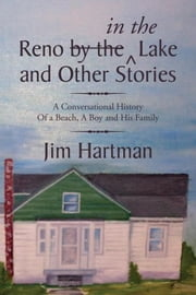 Reno (by the) in the Lake and Other Stories - A Conversational History Of a Beach, A Boy and His Family ebook by Jim Hartman