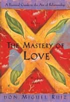 The Mastery of Love - A Practical Guide to the Art of Relationship ebook by don Miguel Ruiz, Janet Mills