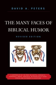 The Many Faces of Biblical Humor - A Compendium of the Most Delightful, Romantic, Humorous, Ironic, Sarcastic, or Pathetically Funny Stories and Statements in Scripture ebook by David A. Peters