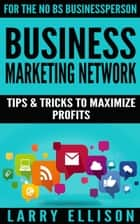 Business Marketing Network - Tips and Tricks to Maximize Profits ebook by Larry Ellison