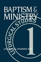 Baptism and Ministry - Liturgical Studies One ebook by Ruth A. Meyers