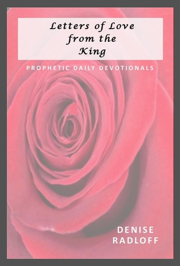 Letters of Love from the King - Prophetic Daily Devotionals ebook by Denise Radloff