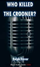 Who Killed the Crooner? ebook by Ralph Trevor