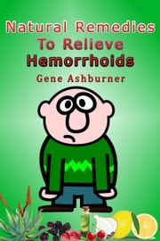 Natural Remedies To Relieve Hemorrhoids ebook by Gene Ashburner