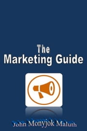 The Marketing Guide ebook by John Monyjok Maluth