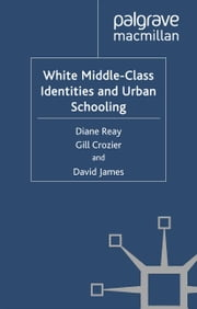 White Middle-Class Identities and Urban Schooling ebook by D. Reay,G. Crozier,D. James