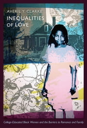 Inequalities of Love - College-Educated Black Women and the Barriers to Romance and Family ebook by Averil Y. Clarke