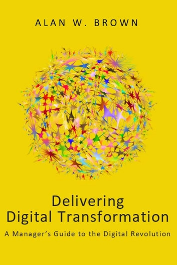 Delivering Digital Transformation - A Manager's Guide to the Digital Revolution ebook by Alan W. Brown