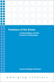 Partakers of the Divine - Contemplation and the Practice of Philosophy ebook by Jacob Holsinger Sherman