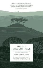 The Old Straight Track - Its Mounds, Beacons, Moats, Sites and Mark Stones ebook by Alfred Watkins,Robert MacFarlane