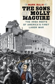 The Sons of Molly Maguire: The Irish Roots of America's First Labor War ebook by Mark Bulik
