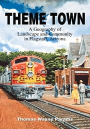 Theme Town - A Geography of Landscape and Community in Flagstaff, Arizona ebook by Thomas Paradis