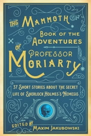 The Mammoth Book of the Adventures of Professor Moriarty - 37 Short Stories about the Secret Life of Sherlock Holmes's Nemesis ebook by Maxim Jakubowski