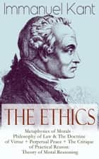 The Ethics of Immanuel Kant - Metaphysics of Morals - Philosophy of Law & The Doctrine of Virtue + Perpetual Peace + The Critique of Practical Reason: Theory of Moral Reasoning ebook by Immanuel Kant, Thomas Kingsmill Abbott, William Hastie