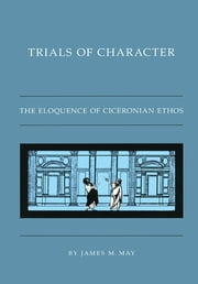 Trials of Character - The Eloquence of Ciceronian Ethos ebook by James M. May