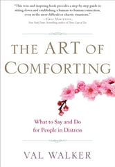 The Art of Comforting: What to Say and Do for People in Distress - What to Say and Do for People in Distress ebook by Val Walker