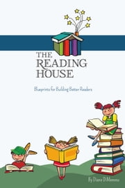 The Reading House - Blueprints for Building Better Readers ebook by Diane DiMemmo