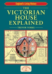The Victorian House Explained ebook by Trevor Yorke