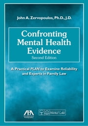 Confronting Mental Health Evidence, A Practical PLAN to Examine Reliability and Experts in Family Law, Second Edition ebook by John A. Zervopoulos
