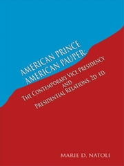 American Prince, American Pauper: The Contemporary Vice Presidency and Presidential Relations 2D. Ed. ebook by Natoli, Marie D.