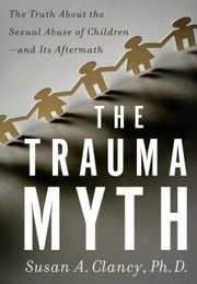 The Trauma Myth - The Truth About the Sexual Abuse of Children--and Its Aftermath ebook by Susan A. Clancy
