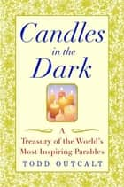 Candles in the Dark - A Treasury of the World's Most Inspiring Parables ebook by Todd Outcalt
