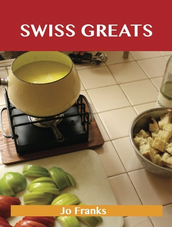 Swiss Greats Delicious Swiss Recipes The Top 100 Swiss Recipes