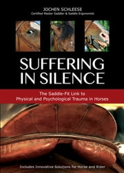 Suffering in Silence - Exploring the Painful Truth: The Saddle-Fit Link to Physical and Psychological Trauma in Horses ebook by Jochen Schleese