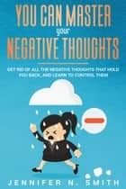 You Can Master Your Negative Thoughts: Get Rid of All the Negative Thoughts that Hold You Back, and Learn to Control them ebook by Jennifer N. Smith