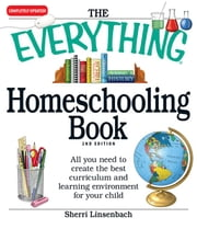 The Everything Homeschooling Book: All You Need to Create the Best Curriculum and Learning Environment for Your Child ebook by Linsenbach, Sherri