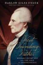 First Founding Father - Richard Henry Lee and the Call to Independence eBook by Harlow Giles Unger