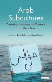 Arab Subcultures - Transformations in Theory and Practice ebook by Tarik Sabry, Layal Ftouni