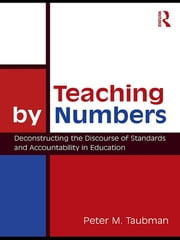 Teaching By Numbers - Deconstructing the Discourse of Standards and Accountability in Education ebook by Peter Maas Taubman