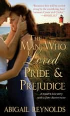 The Man Who Loved Pride and Prejudice - A modern love story with a Jane Austen twist ebook by Abigail Reynolds