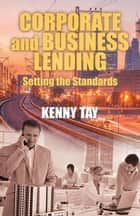 Corporate and Business Lending - Setting the Standards ebook by Kenny Tay