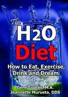 The H2O Diet Book: How to Eat, Exercise, Drink and Dream. ebook by Jeannette Murueta