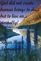God Did Not Create Human Beings To Die... But To Live On... Eternally! ebook by Roger Henri Trepanier