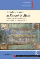 Artistic Practice as Research in Music: Theory, Criticism, Practice ebook by Mine Doğantan-Dack