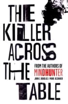 The Killer Across the Table: From the authors of Mindhunter eBook by John E. Douglas, Mark Olshaker