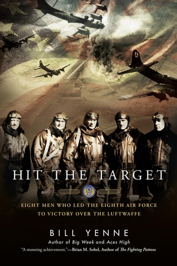 Hit the Target - Eight Men who Led The Eighth Air Force to Victory over the Luftwaffe ebook by Bill Yenne