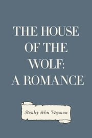 The House of the Wolf: A Romance ebook by Stanley John Weyman
