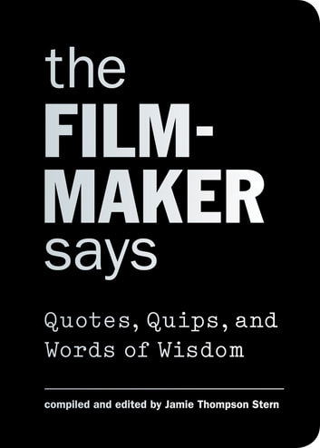 The Filmmaker Says - Quotes, Quips, and Words of Wisdom ebook by Jamie Thompson Stern