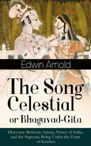 The Song Celestial or Bhagavad-Gita: Discourse Between Arjuna, Prince of India, and the Supreme Being Under the Form of Krishna - One of the Great Religious Classics of All Time - Synthesis of the Brahmanical concept of Dharma, theistic bhakti, the yogic ideals of moksha, and Raja Yoga & Samkhya philosophy ebook by Edwin Arnold