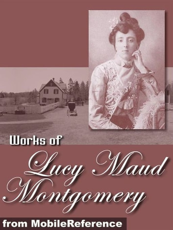 Works Of Lucy Maud Montgomery: Anne Of Green Gables, Anne Of The Island, The Golden Road, Kilmeny Of The Orchard, Rainbow Valley & More (Mobi Collected Works) ebook by Lucy Maud Montgomery