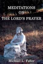 Meditations on the Lord's Prayer ebook by Michael L. Faber