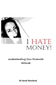 I HATE Money! - Understanding Your Financial Personality ebook by Sarah Morehead