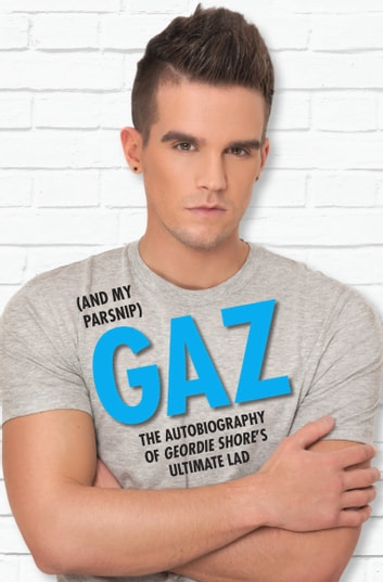Gaz (And my Parsnip) - The Autobiography of Geordie Shore's Ultimate Lad ebook by Gary Beadle