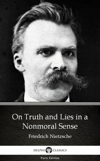 On Truth and Lies in a Nonmoral Sense by Friedrich Nietzsche - Delphi Classics (Illustrated) ebook by Friedrich Nietzsche
