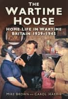 Wartime House - Home Life in Wartime Britain 1939-45 ebook by Mike Brown, Carol Harris